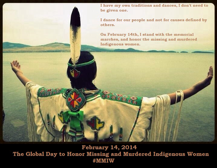 An Indigenous woman is pictured, facing away from the viewer and towards a sweeping landscape of water and green hills. Her arms are opened wide, palms upturned. The text reads: I have my own traditions and dances, I don't need to be given one. I dance for our people and not for causes defined by others. On February 14th, I stand with the memorial marches, and honor the missing and murdered Indigenous women. February 14, 2014 The Global Day to Honor Missing and Murdered Indigenous Women. Hashtag MMIW.