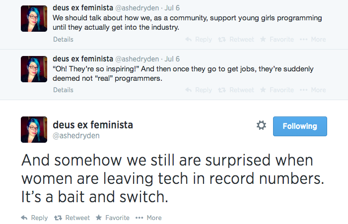 A series of 3 tweets from user ashedryden, reading: We should talk about how we, as a community, support young girls programming until they actually get into the industry. 'Oh! They're so inspiring!' And then once they go to get jobs, they're suddenly deemed not 'real' programmers. And somehow we still are surprised when women are leaving tech in record numbers. It's a bait and switch.