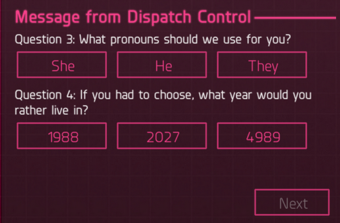 A screen from a game interface that reads 'Message from Dispatch Control. Question 3. What pronouns should we use for you?' Options are 'She,' 'He' or 'They.' Question 4 reads 'If you had to choose, what year would you rather live in?' Options are 1988, 2027 and 4989.
