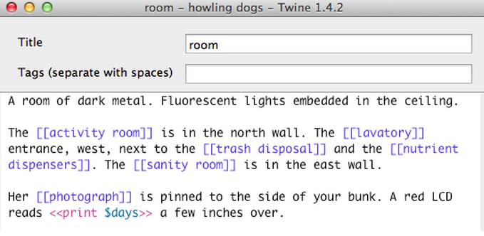 A snippet of code in a dialog box. The title says 'room' and the text reads 'A room of dark metal. Fluorescent lights embedded in the ceiling. The [[activity room]] is in the north wall. The [[lavatory]] entrance, west, next to the [[trash disposal]] and the [[nutrient dispensers]]. The [[sanity room]] is in the east wall. Her [[photograph]] is pinned to the side of your bunk. A red LCD reads <<print $days>> a few inches over.'