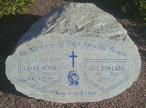 This stone was placed at the PCHS field on March 13, 2011 during a Sunday morning church service where over 300 people paid tribute to Holt Rowland and Layne Dixon.