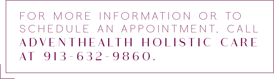 For more information or to schedule an appointment, call AdventHealth Holistic Care at 913-632-9860
