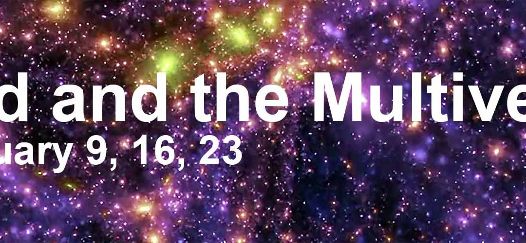 God and the Multiverse, Feb 9, 16, and 23