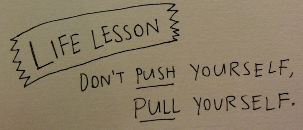 PIC - Life Lesson: Don't push yourself, pull yourself.