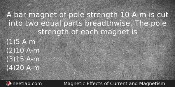 A bar magnet of pole strength 10 A-m is cut into two equal parts