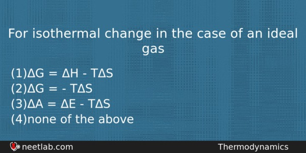 For Isothermal Change In The Case Of An Ideal Gas Chemistry Question