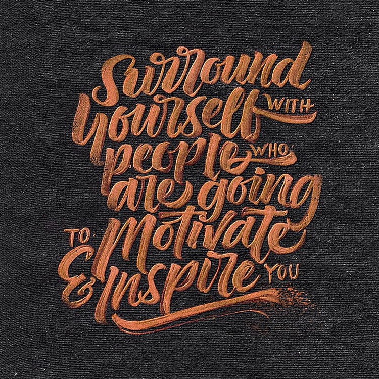 surround yourself with people who who motivate you