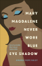 Cover Image: Mary Magdalene Never Wore Blue Eye Shadow
