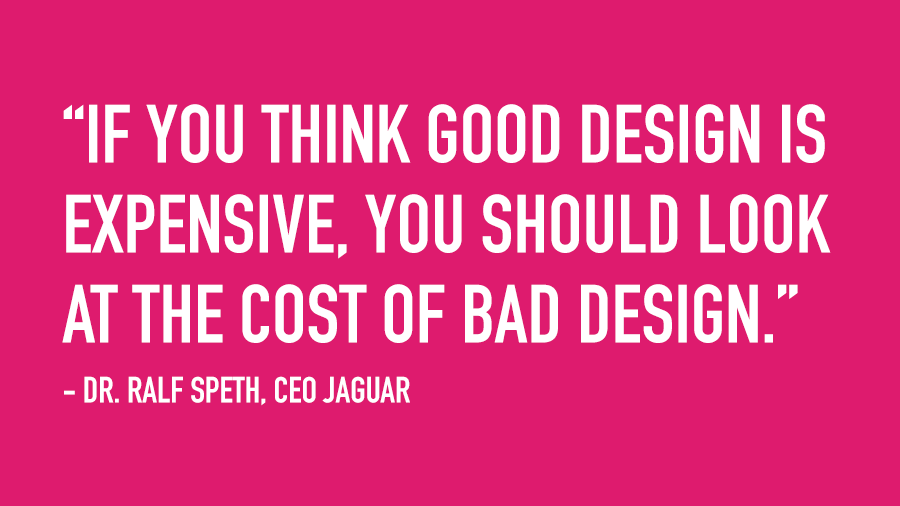 """If you think good design is expensive, you should look at the cost of bad design."" - Ralph Speith, CEO Jaguar"