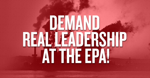 Pruitt is Out — Demand Real Leadership at the EPA!