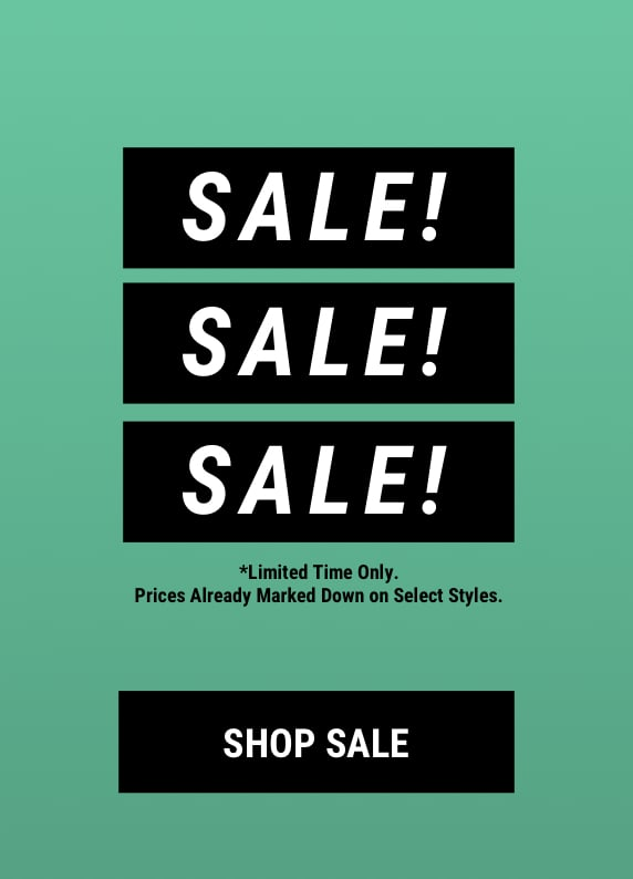 Sale! Sale! Sale! *Limited time only. Prices already marked down on select styles. Shop Sale.