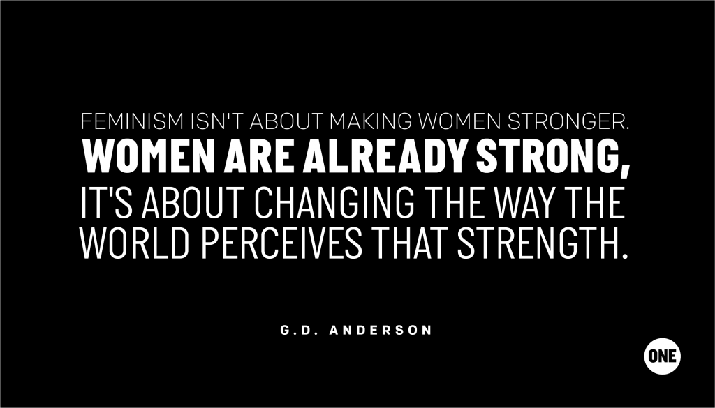 Feminism isn't about making women stronger. Women are already strong, it's about changing the way the world perceives that strength. - G.D. Anderson