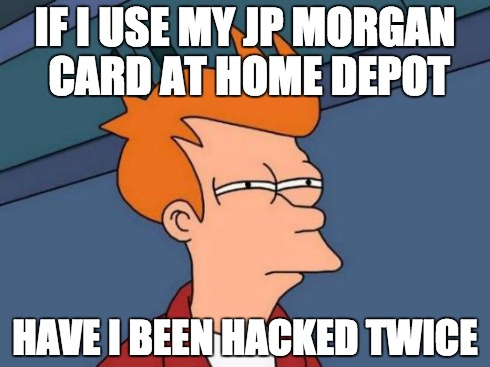 If I use JP Morgan Card at my Home Depot... have I been hacked twice?