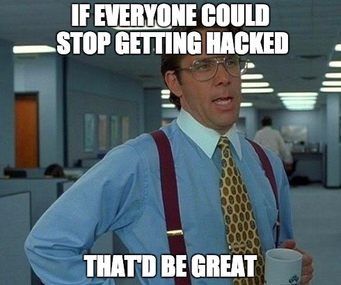 If everyone could stop getting hacked, that'd be great.