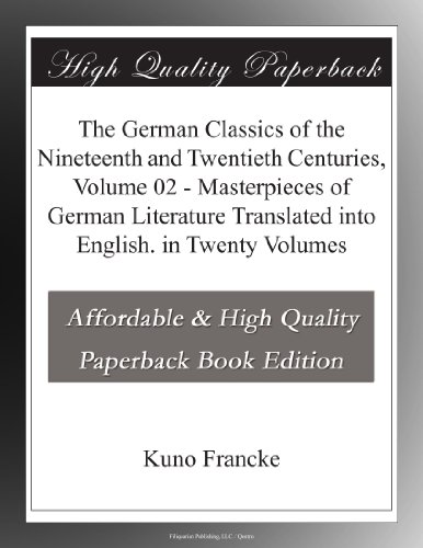 The German Classics of the Nineteenth and Twentieth Centuries, Volume 02 Masterpieces of German Literature Translated into English. in Twenty Volumes