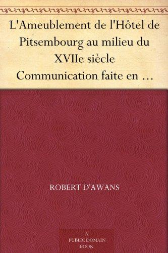 L'Ameublement de l'Hôtel de Pitsembourg au milieu du XVIIe siècle Communication faite en séance du 26 avril 1901