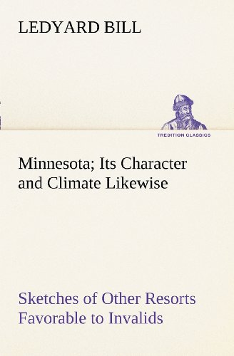 Minnesota; Its Character and Climate Likewise Sketches of Other Resorts Favorable to Invalids; Together With Copious Notes on Health; Also Hints to Tourists and Emigrants.