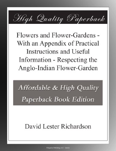 Flowers and Flower-Gardens With an Appendix of Practical Instructions and Useful Information Respecting the Anglo-Indian Flower-Garden
