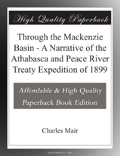Through the Mackenzie Basin A Narrative of the Athabasca and Peace River Treaty Expedition of 1899