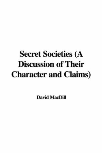 Secret Societies: A Discussion of Their Character and Claims