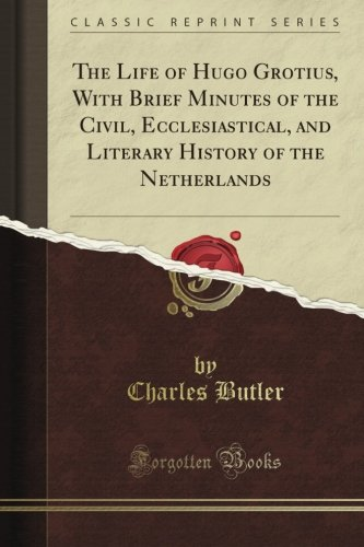 The Life of Hugo Grotius With Brief Minutes of the Civil, Ecclesiastical, and Literary History of the Netherlands