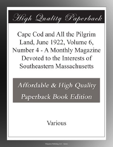 Cape Cod and All the Pilgrim Land, June 1922,  Volume 6, Number 4 A Monthly Magazine Devoted to the Interests of Southeastern Massachusetts