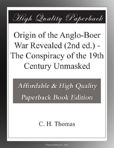 Origin of the Anglo-Boer War Revealed (2nd ed.) The Conspiracy of the 19th Century Unmasked
