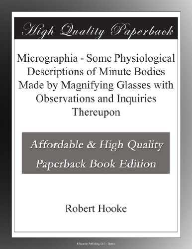 Micrographia Some Physiological Descriptions of Minute Bodies Made by Magnifying Glasses with Observations and Inquiries Thereupon