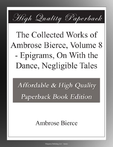 The Collected Works of Ambrose Bierce, Volume 8 Negligible Tales, On With the Dance, Epigrams