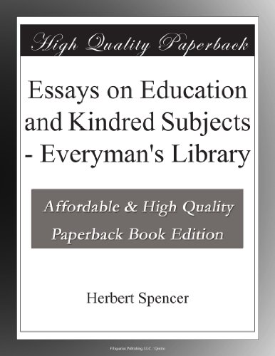 essays on education and kindred subjects herbert spencer The president of harvard university has some positive things to say in his edition of spencer's writings on education in addition to republishing 4 essays which first appeared in the 1850s, eliot also includes other essays on progress, manners, science, laughter, and music.