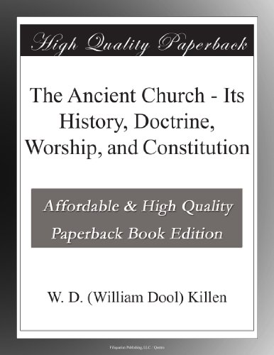 The Ancient Church Its History, Doctrine, Worship, and Constitution