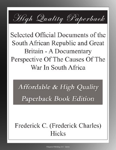 Selected Official Documents of the South African Republic and Great Britain A Documentary Perspective Of The Causes Of The War In South Africa
