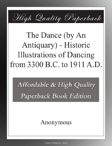 The Dance (by An Antiquary) Historic Illustrations of Dancing from 3300 B.C. to 1911 A.D.