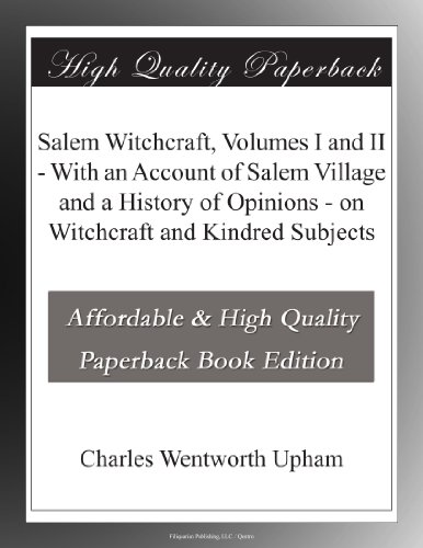 Salem Witchcraft, Volumes I and II With an Account of Salem Village and a History of Opinions on Witchcraft and Kindred Subjects