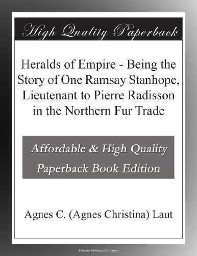 Heralds of Empire Being the Story of One Ramsay Stanhope, Lieutenant to Pierre Radisson in the Northern Fur Trade