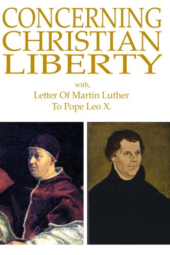 Concerning Christian Liberty; with Letter of Martin Luther to Pope Leo X.