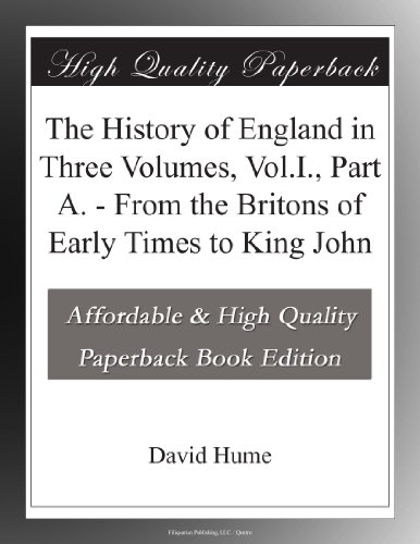 The History of England in Three Volumes, Vol.I., Part A. From the Britons of Early Times to King John