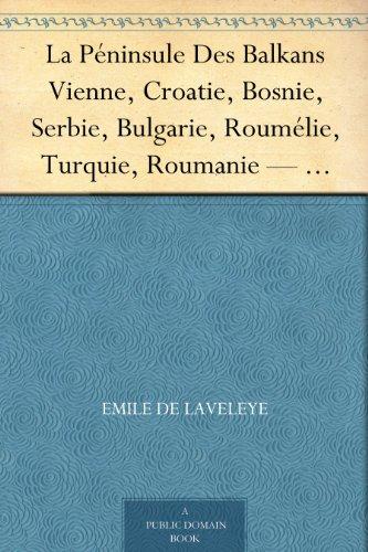 La Péninsule Des Balkans Vienne, Croatie, Bosnie, Serbie, Bulgarie, Roumélie, Turquie, Roumanie — Tome I