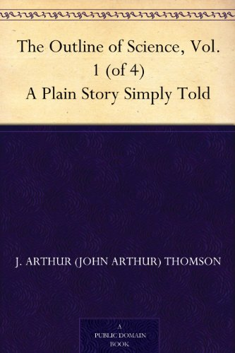 The Outline of Science, Vol. 1 (of 4) A Plain Story Simply Told