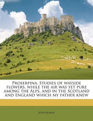 Proserpina, Volume 1 Studies of Wayside Flowers, While the Air was Yet Pure Among the Alps and in the Scotland and England Which My Father Knew