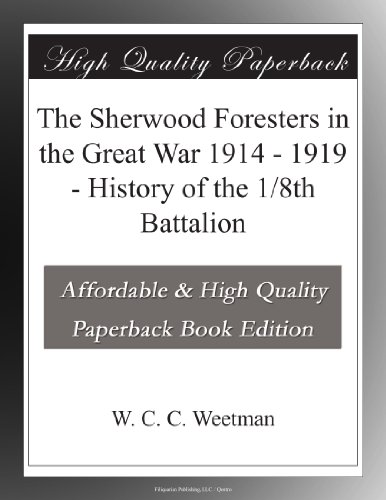 The Sherwood Foresters in the Great War 1914 - 1919 History of the 1/8th Battalion