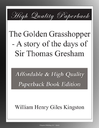 The Golden Grasshopper A story of the days of Sir Thomas Gresham