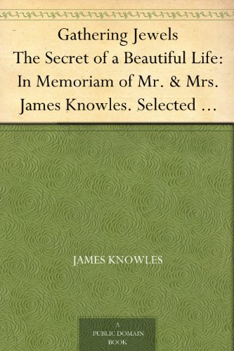 Gathering Jewels The Secret of a Beautiful Life: In Memoriam of Mr. & Mrs. James Knowles. Selected from Their Diaries.