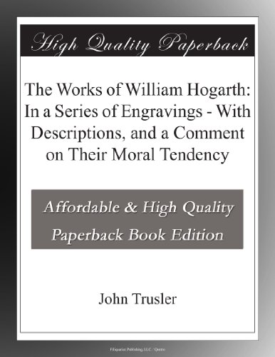 The Works of William Hogarth: In a Series of Engravings With Descriptions, and a Comment on Their Moral Tendency