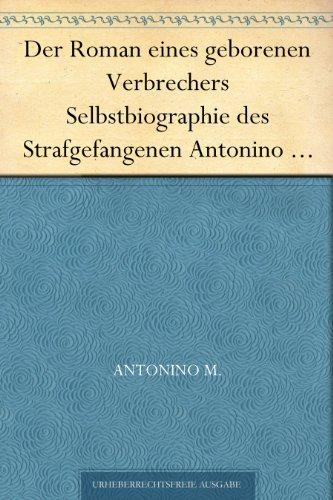 Der Roman eines geborenen Verbrechers Selbstbiographie des Strafgefangenen Antonino M...