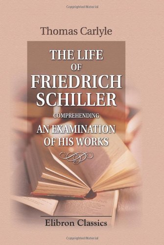 The Life of Friedrich Schiller Comprehending an Examination of His Works