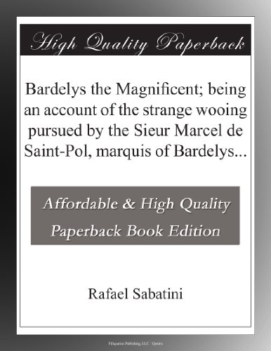 Bardelys the Magnificent Being an account of the strange wooing pursued by the Sieur Marcel de Saint-Pol, marquis of Bardelys...