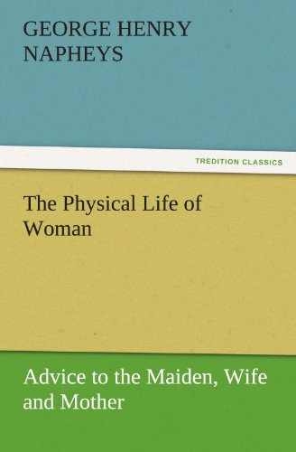 The Physical Life of Woman: Advice to the Maiden, Wife and Mother