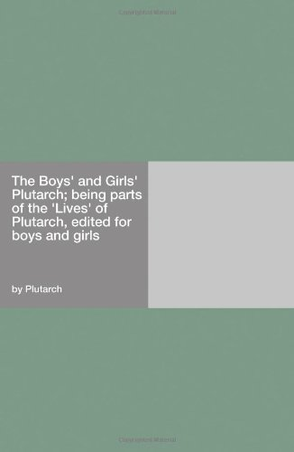 """The Boys' and Girls' Plutarch Being Parts of the """"Lives"""" of Plutarch, Edited for Boys and Girls"""