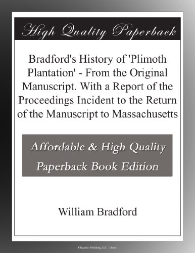 Bradford's History of 'Plimoth Plantation' From the Original Manuscript. With a Report of the Proceedings Incident to the Return of the Manuscript to Massachusetts